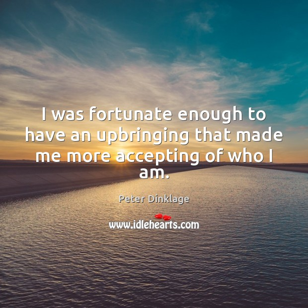 I was fortunate enough to have an upbringing that made me more accepting of who I am. Peter Dinklage Picture Quote