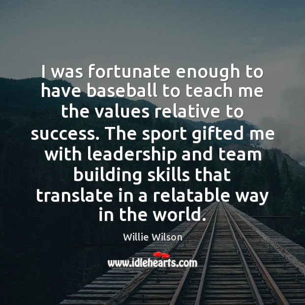 I was fortunate enough to have baseball to teach me the values Team Quotes Image