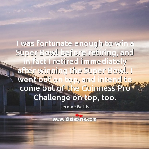 Image, I was fortunate enough to win a Super Bowl before retiring, and