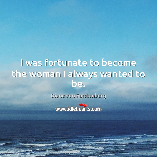 I was fortunate to become the woman I always wanted to be. Diane von Furstenberg Picture Quote