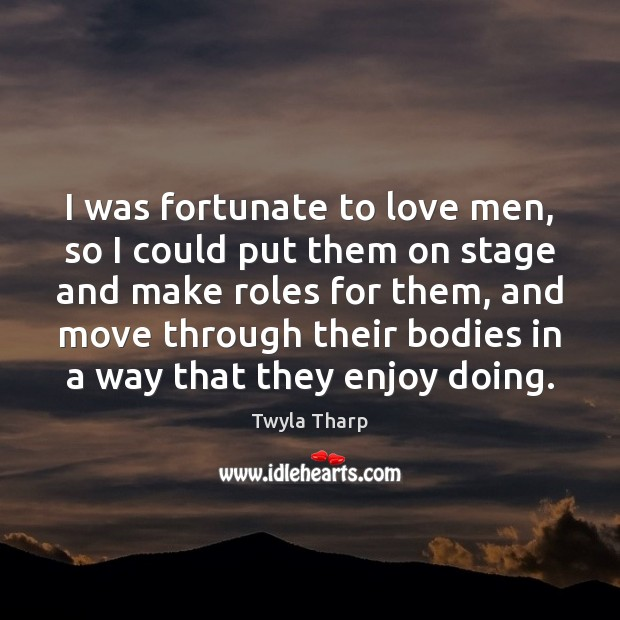 I was fortunate to love men, so I could put them on Twyla Tharp Picture Quote