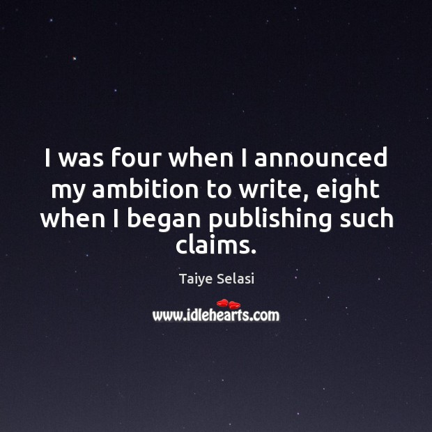 I was four when I announced my ambition to write, eight when Taiye Selasi Picture Quote