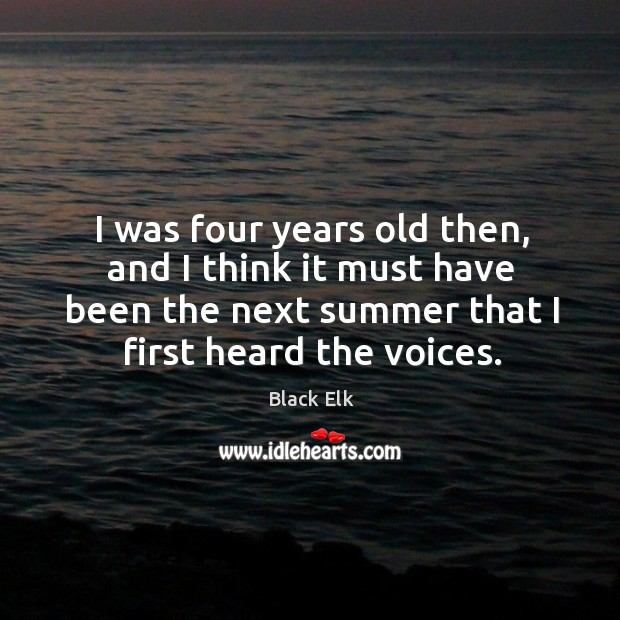 I was four years old then, and I think it must have been the next summer that I first heard the voices. Image