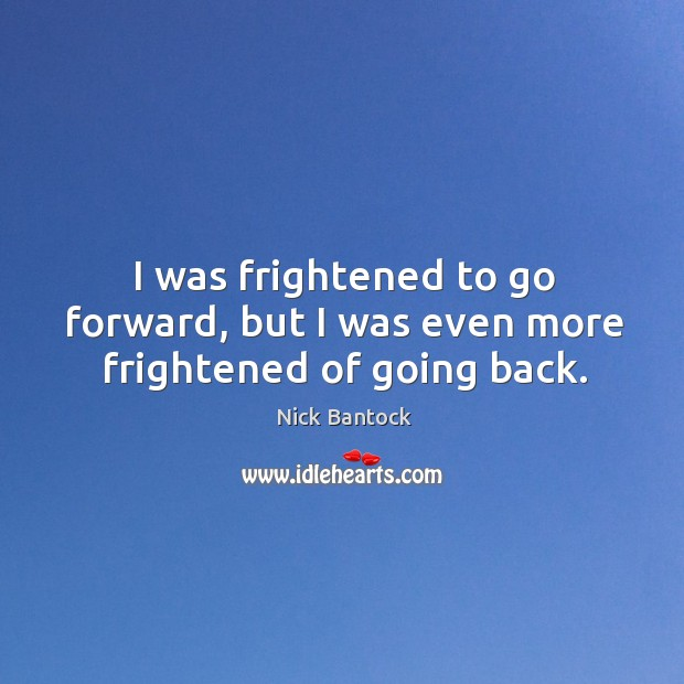 Nick Bantock Picture Quote image saying: I was frightened to go forward, but I was even more frightened of going back.