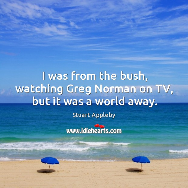 I was from the bush, watching greg norman on tv, but it was a world away. Stuart Appleby Picture Quote