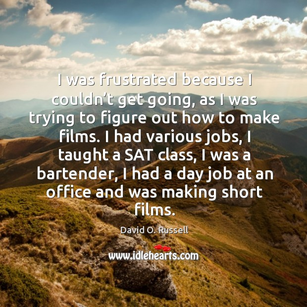 I was frustrated because I couldn't get going, as I was trying to figure out how to make films. David O. Russell Picture Quote