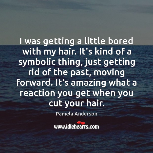 I was getting a little bored with my hair. It's kind of Pamela Anderson Picture Quote