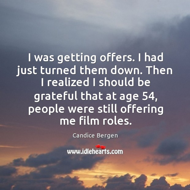 I was getting offers. I had just turned them down. Then I realized I should be grateful Candice Bergen Picture Quote