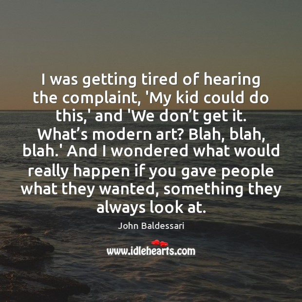 I was getting tired of hearing the complaint, 'My kid could do John Baldessari Picture Quote