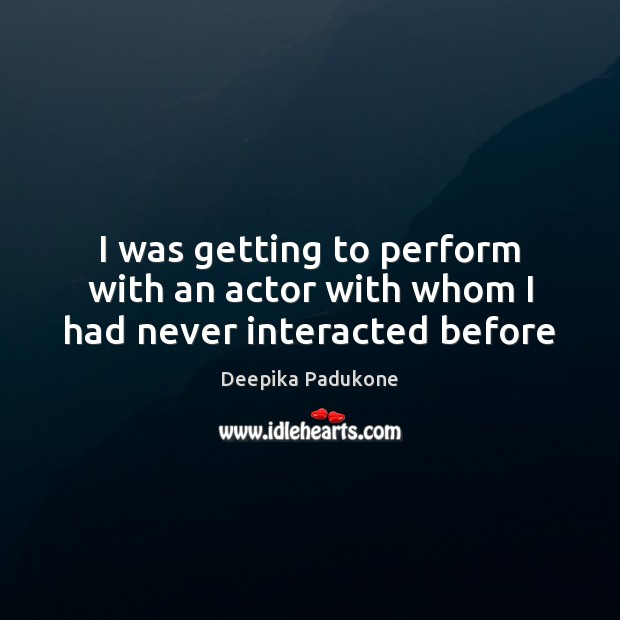 I was getting to perform with an actor with whom I had never interacted before Deepika Padukone Picture Quote