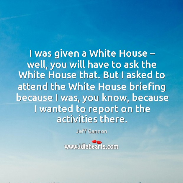 I was given a white house – well, you will have to ask the white house that. Jeff Gannon Picture Quote