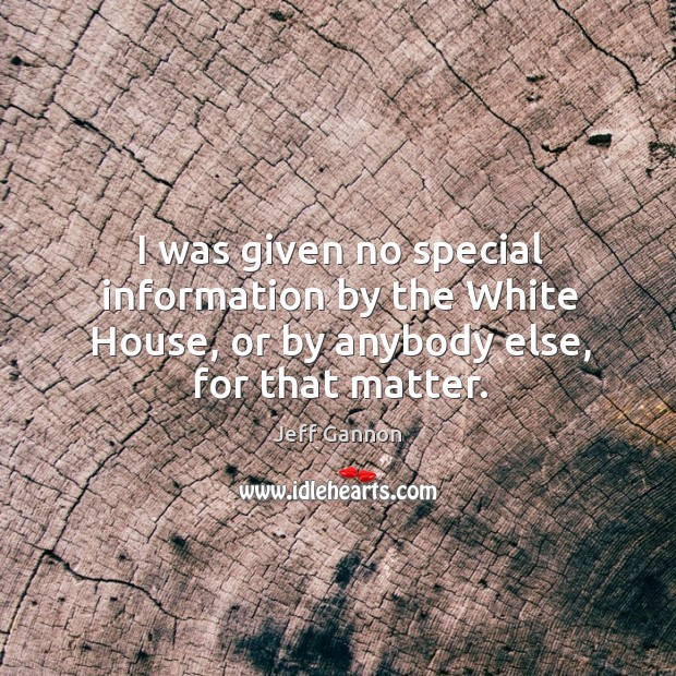 I was given no special information by the white house, or by anybody else, for that matter. Jeff Gannon Picture Quote