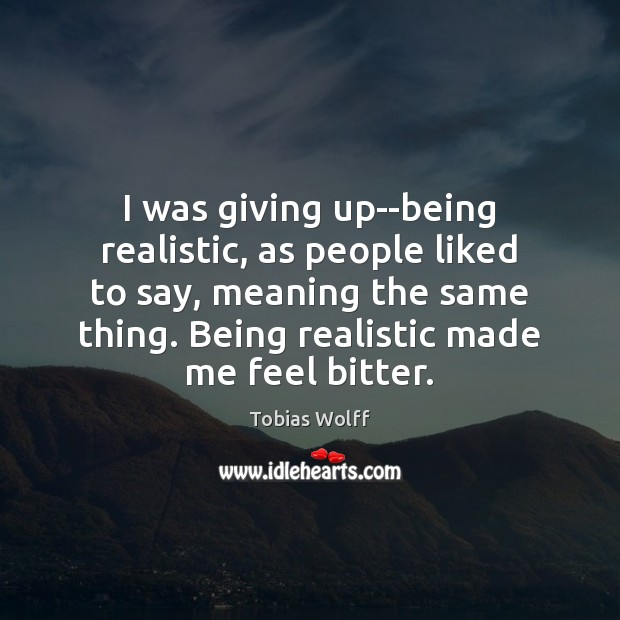 Image, I was giving up–being realistic, as people liked to say, meaning the