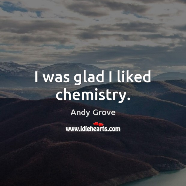 I was glad I liked chemistry. Andy Grove Picture Quote