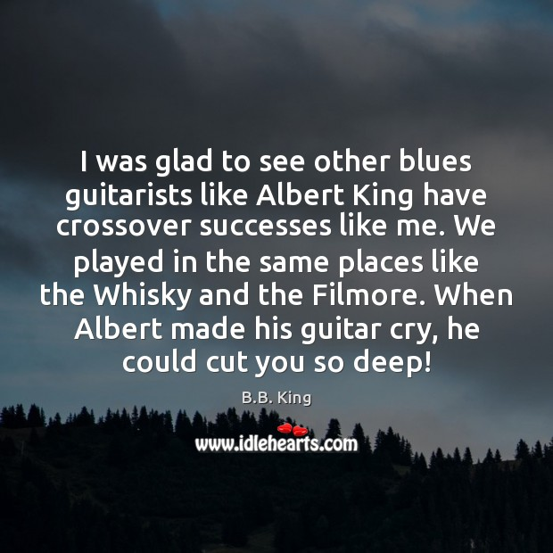 I was glad to see other blues guitarists like Albert King have B.B. King Picture Quote