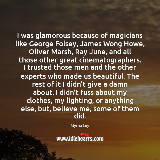 I was glamorous because of magicians like George Folsey, James Wong Howe, Myrna Loy Picture Quote