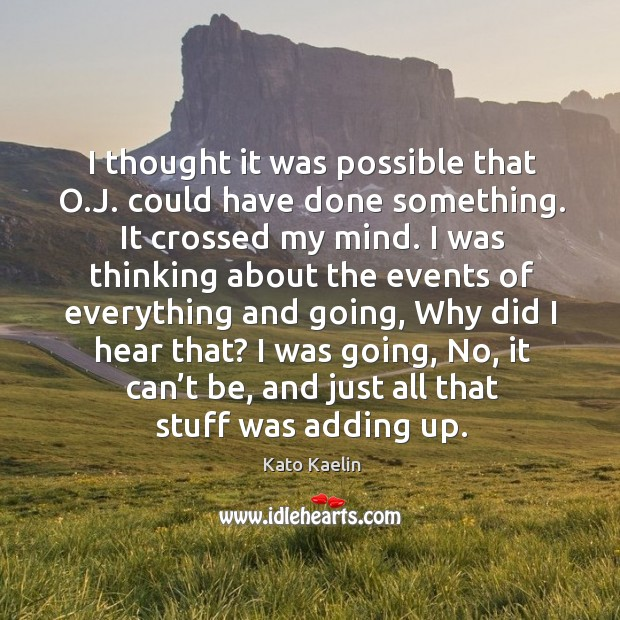I was going, no, it can't be, and just all that stuff was adding up. Kato Kaelin Picture Quote