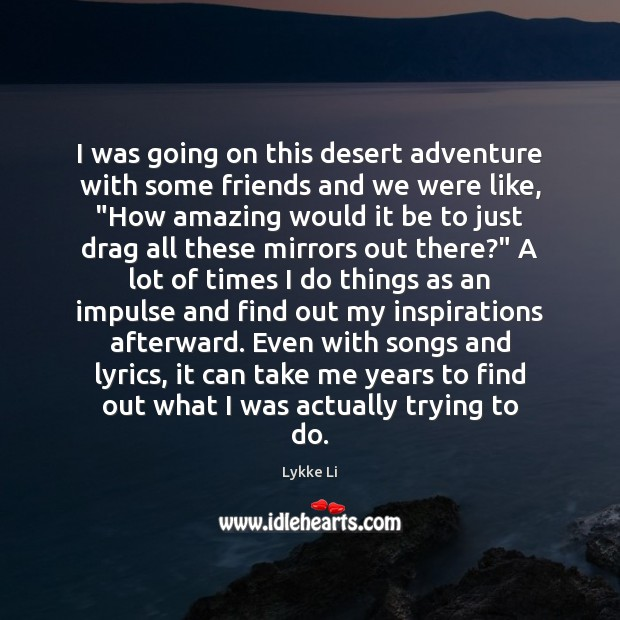 I was going on this desert adventure with some friends and we Lykke Li Picture Quote