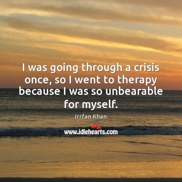I was going through a crisis once, so I went to therapy Irrfan Khan Picture Quote