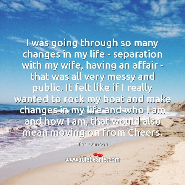 Ted Danson Picture Quote image saying: I was going through so many changes in my life – separation