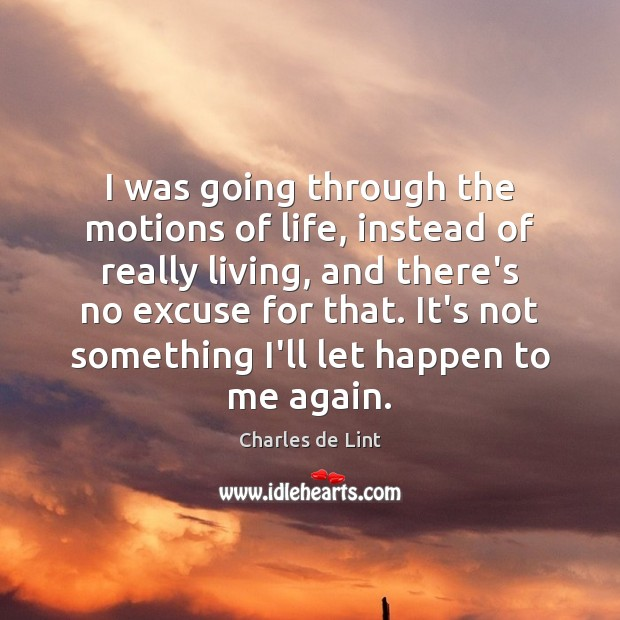 I was going through the motions of life, instead of really living, Charles de Lint Picture Quote