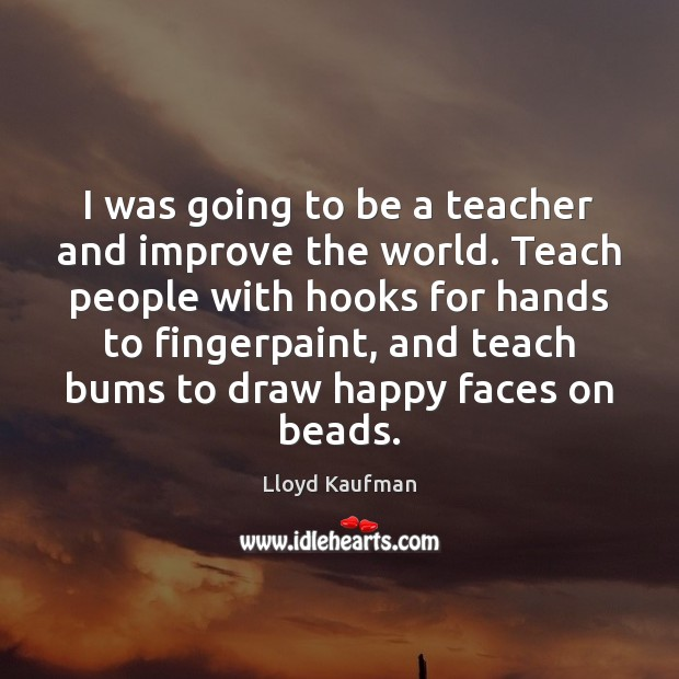 I was going to be a teacher and improve the world. Teach Lloyd Kaufman Picture Quote