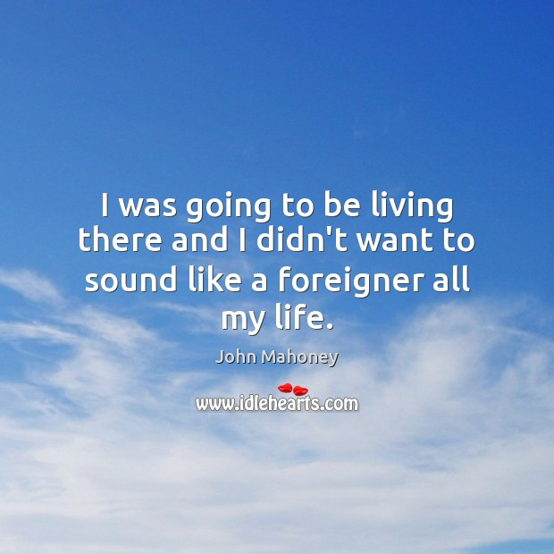 I was going to be living there and I didn't want to sound like a foreigner all my life. Image