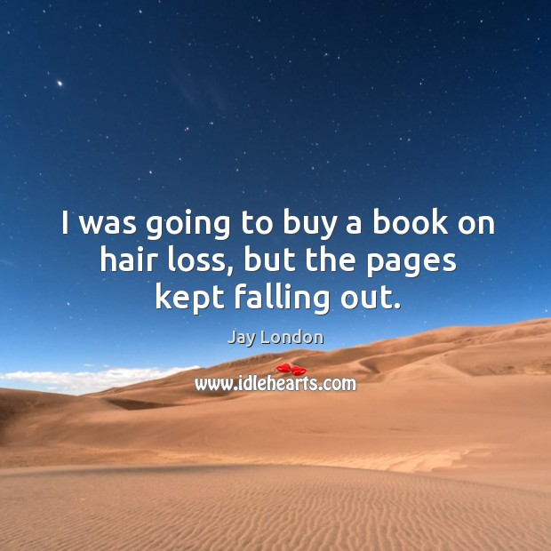 I was going to buy a book on hair loss, but the pages kept falling out. Jay London Picture Quote