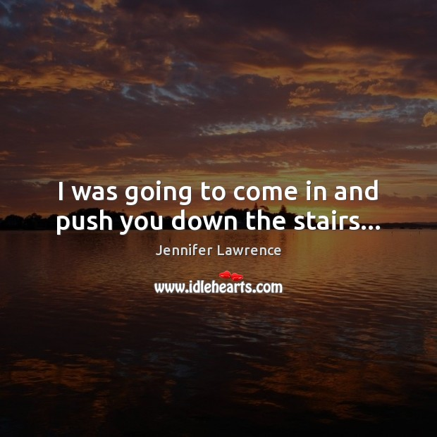 I was going to come in and push you down the stairs… Jennifer Lawrence Picture Quote