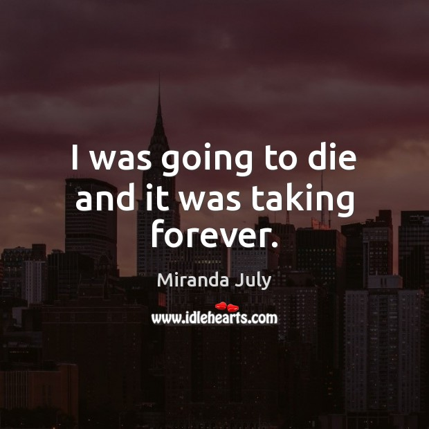 I was going to die and it was taking forever. Miranda July Picture Quote