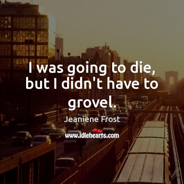 I was going to die, but I didn't have to grovel. Jeaniene Frost Picture Quote