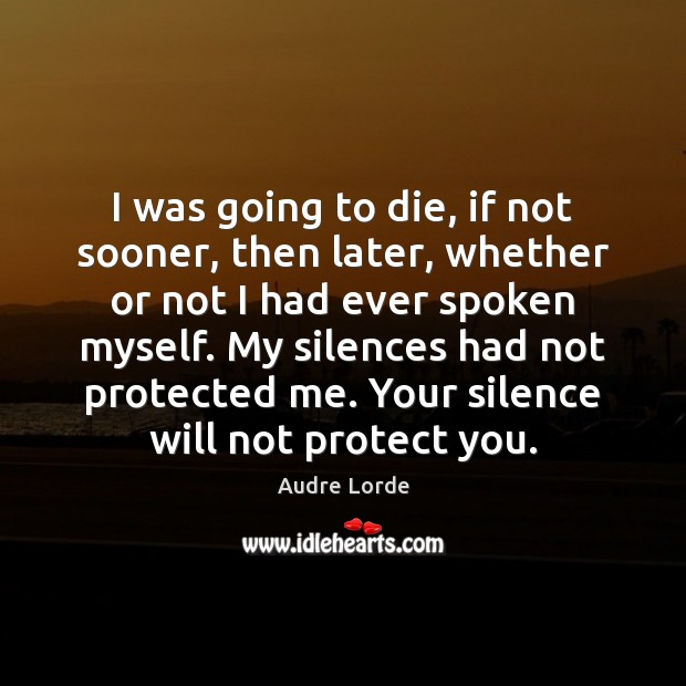 I was going to die, if not sooner, then later, whether or Audre Lorde Picture Quote