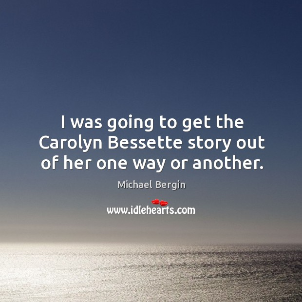 I was going to get the carolyn bessette story out of her one way or another. Image