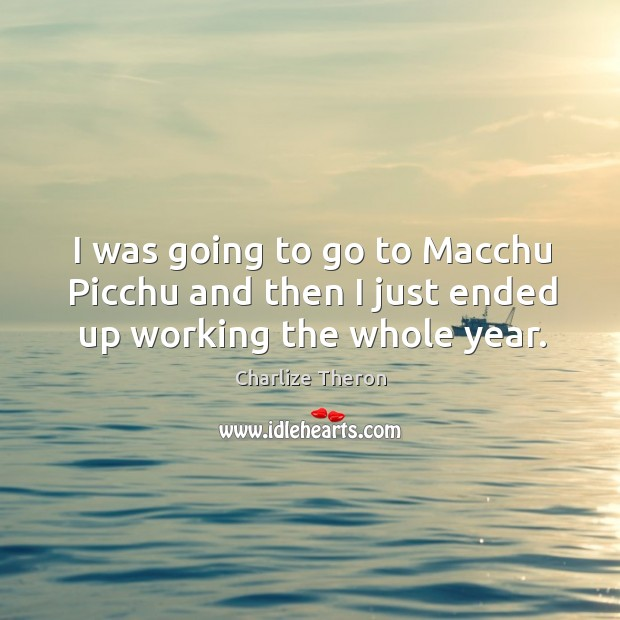 I was going to go to macchu picchu and then I just ended up working the whole year. Image