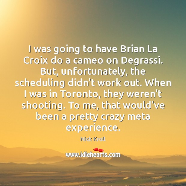 I was going to have Brian La Croix do a cameo on Image