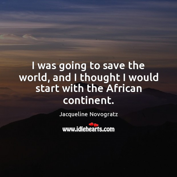 Image, I was going to save the world, and I thought I would start with the African continent.