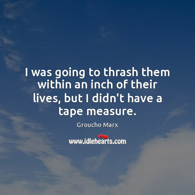 I was going to thrash them within an inch of their lives, Groucho Marx Picture Quote