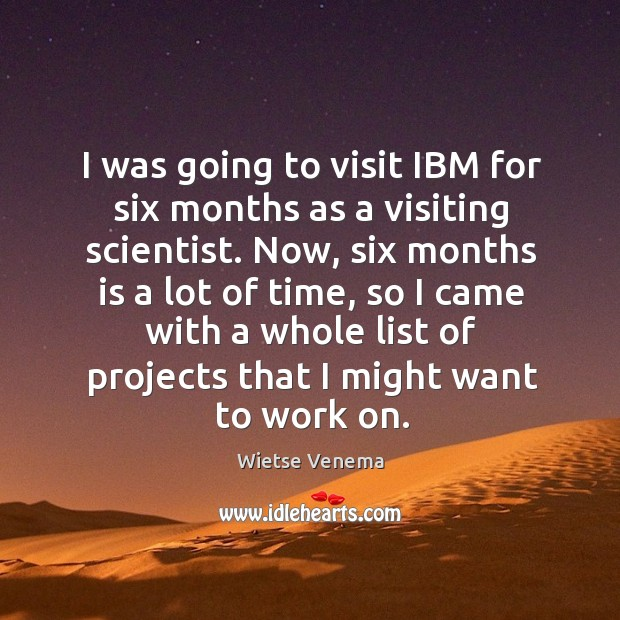 I was going to visit ibm for six months as a visiting scientist. Image
