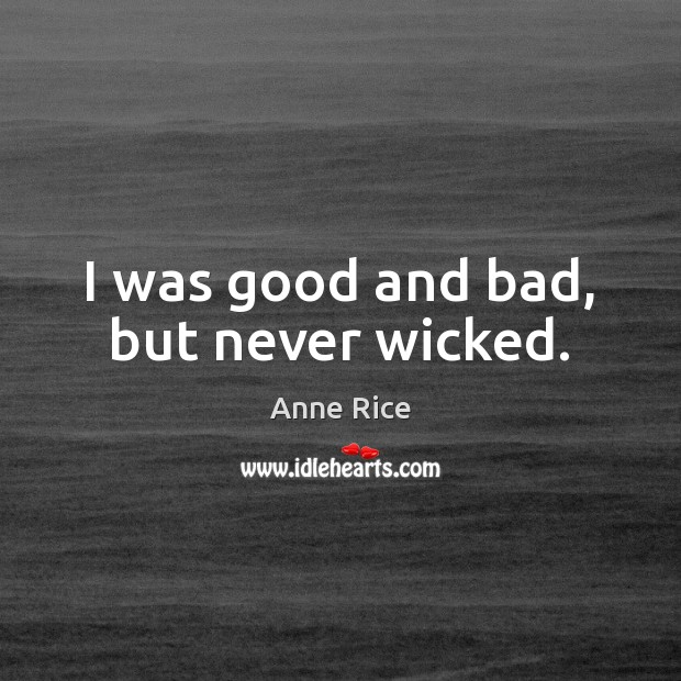 I was good and bad, but never wicked. Anne Rice Picture Quote