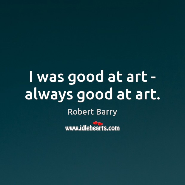 I was good at art – always good at art. Robert Barry Picture Quote