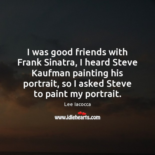 I was good friends with Frank Sinatra, I heard Steve Kaufman painting Lee Iacocca Picture Quote