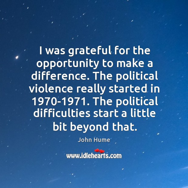 I was grateful for the opportunity to make a difference. The political violence really started in 1970-1971. John Hume Picture Quote