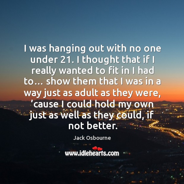 I was hanging out with no one under 21. I thought that if I really wanted to fit in I had to… Image