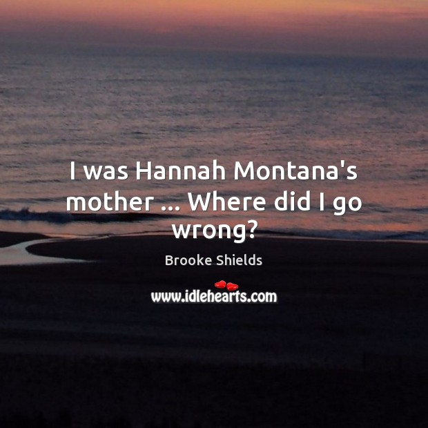 Image, I was Hannah Montana's mother … Where did I go wrong?