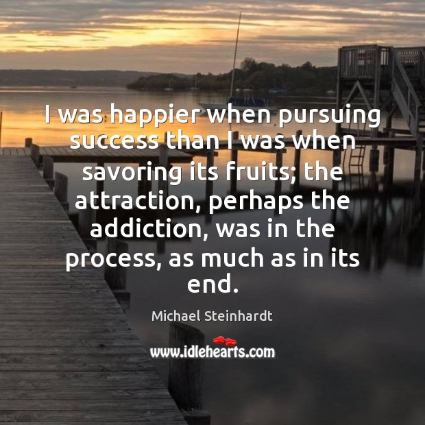 I was happier when pursuing success than I was when savoring its Image