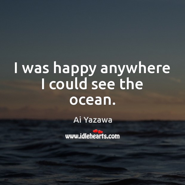 I was happy anywhere I could see the ocean. Ai Yazawa Picture Quote
