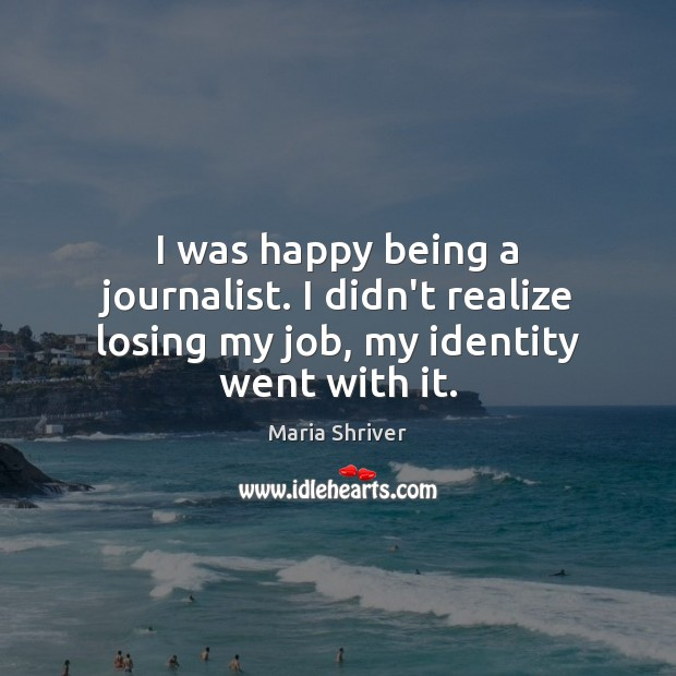 I was happy being a journalist. I didn't realize losing my job, my identity went with it. Image