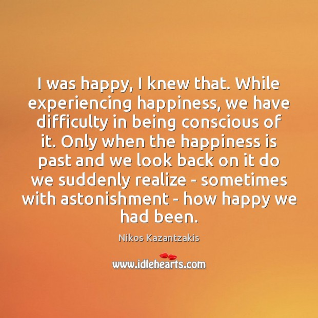 I was happy, I knew that. While experiencing happiness, we have difficulty Nikos Kazantzakis Picture Quote