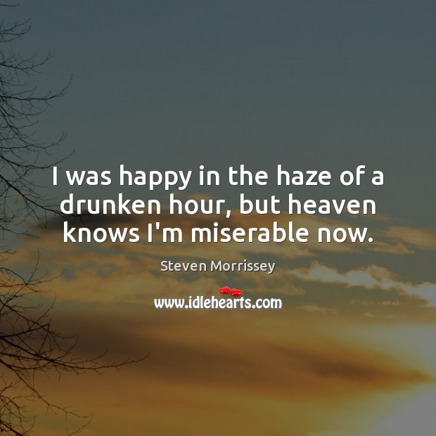 I was happy in the haze of a drunken hour, but heaven knows I'm miserable now. Image
