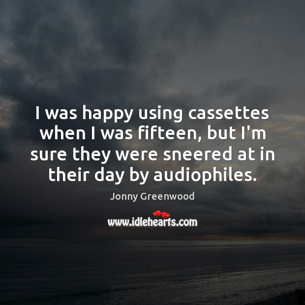 I was happy using cassettes when I was fifteen, but I'm sure Jonny Greenwood Picture Quote